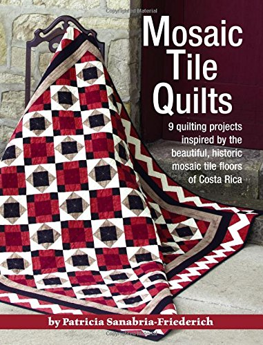 Mosaic Tile Quilts: 9 Quilting Projects Inspired by the Beautiful, Historic Mosaic Tile Floors of Costa Rica