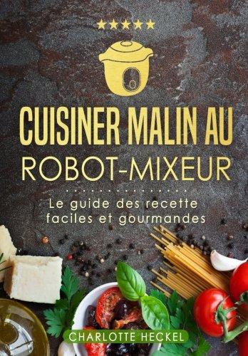 Cuisiner malin au robot-mixeur: Le guide des recettes