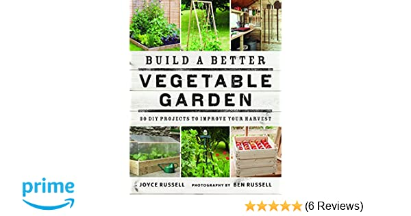 Build A Better Vegetable Garden 30 DIY Projects To Improve Your Harvest Amazoncouk Joyce Russell Ben 9780711238428 Books