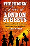 The Hidden Lives of London Streets: A Walking Guide to Soho, Holborn and Beyond by James Morton