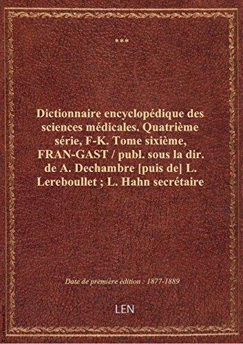 Dictionnaire encyclopédique des sciences médicales. Quatrième série, F-K. Tome sixième, FRAN-GAST par XXX