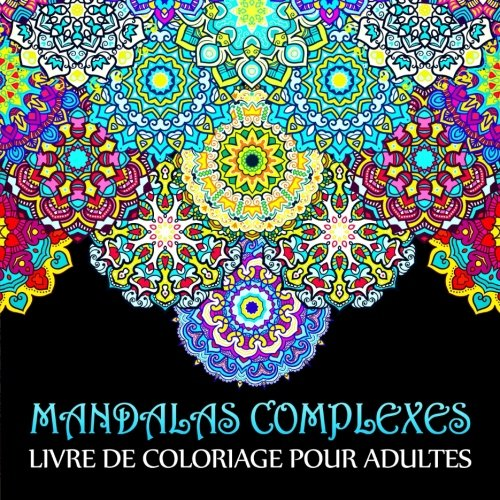 Mandalas Complexes: Livre De Coloriage Pour Adultes: Un cadeau unique inspirant et motivant pour hommes, femmes, adolescents et seniors pour une mditation de pleine conscience et une art-thrapie