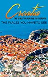 Croatia: Croatia Travel Guide: The 30 Best Tips For Your Trip To Croatia - The Places You Have To See (Split, Dubrovnik, Zagreb, Croatia Travel Book 1)