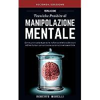 PERSUASIONE: Tecniche Proibite di Manipolazione Mentale - come convincere le persone, influenzare le loro decisioni e…