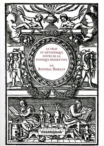 Le vrai et méthodique cours de la physique résolutive, vulgairement dite chymie par Annibal Barlet