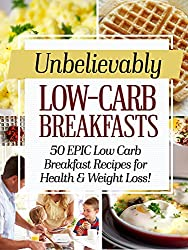 Unbelievably Low Carb Breakfasts: 50 EPIC Low-Carb Breakfast Recipes for Health and Weight Loss! (English Edition)