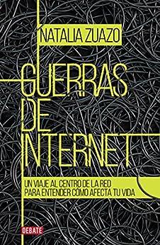 Guerras de internet: Un viaje al centro de la red para entender cómo afecta tu vida de [Zuazo, Natalia]