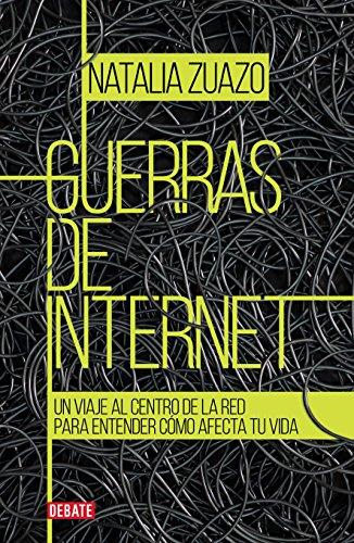 Guerras de internet: Un viaje al centro de la red para entender cómo afecta tu vida por Natalia Zuazo
