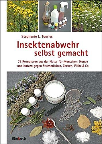 Insektenabwehr selbst gemacht: 75 Rezepturen aus der Natur für Menschen, Hunde und Katzen gegen Stechmücken, Zecken, Flöhe und Co.