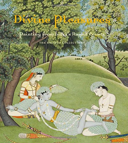 Divine Pleasures - Painting from India′s Rajput Courts, the Kronos Collection.