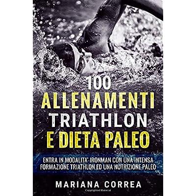 100 Allenamenti Triathlon E Dieta Paleo: Entra In Modalita Ironman Con Una Intensa Formazione Triathlon Ed Una Nutrizione Paleo