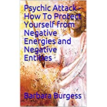 Psychic Attack - How To Protect Yourself from Negative Energies and Negative Entities