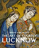 India's Fabled City: The Art of Courtly Lucknow