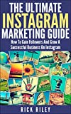 The Ultimate Instagram Marketing Guide: How To Gain Followers And Grow A Successful Business On Instagram (Making Money Online Book 2)