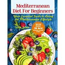 Mediterranean Diet for Beginners: Your Essential Guide to Living the Mediterranean Lifestyle (Mediterranean Diet, Mediterranean Diet Recipes)