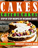 #10: Cakes: Carrot Cakes – Step by Step Recipes of Decadent Cakes (Cookbook: Bake the Cake Book 1)