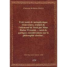 Petit traité de métaphysique élémentaire, traduit de l'allemand de Snell par Mme Hoëne Wronski,... s