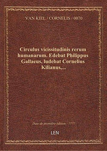 Circulus vicissitudinis rerum humanarum. Edebat Philippus Gallaeus, ludebat Cornelius Kilianus,...