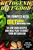 Ketogenic Diet Good: The Compete Keto Diet Guide, with More Than 50 Low Carb Recipes and Meal Plan to Boost Your Metabolism