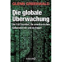 Die globale Überwachung: Der Fall Snowden, die amerikanischen Geheimdienste und die Folgen (German Edition)
