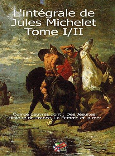 L'intégrale de Jules Michelet Tome I/II: Quinze oeuvres dont : Des Jésuites, Histoire de France, La Femme et la mer (French Edition)