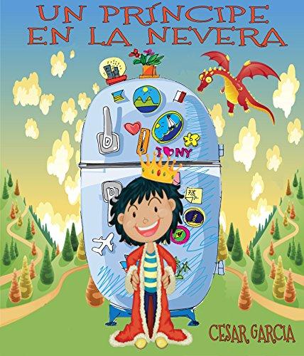 Un príncipe en la nevera. Novela infantil ilustrada (6 - 10 años) (El mundo mágico de la nevera) por César García Muñoz