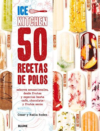Ice Kitchen. 50 Recetas De Polos. Sabores Sensacionales, Desde Frutas Y Especias Hasta Café, Chocolate Y Frutos Secos