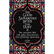 The Good Samaritan Bites the Dust: The Amazing Way the Bible Influences Our Everyday Language