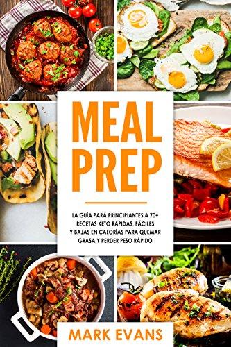 Meal Prep: La Guía para principiantes a 70+ recetas Keto rápidas, fáciles y bajas en calorías para quemar grasa y perder peso rápido (Meal Prep en Español/Spanish Book)