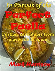 In Pursuit of the Perfect Paella: (Further adventures from a new life in Spain)