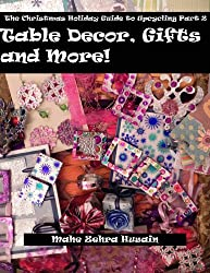 Homemade Christmas Gifts and Crafts - Make beautiful green crafted gifts, table decor and more (The Christmas Holiday Guide To Upcycling Book 2) (English Edition)