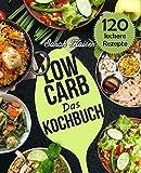 Das Low Carb Kochbuch: 120 vielfältige und leckere Rezepte (fast) ohne Kohlenhydrate - Frühstück, Mittag, Abendessen, Desserts und vieles mehr - Grundlagen, Rezepte & Lebensmittel-Liste