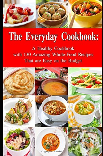 The everyday cookbook a healthy cookbook with 130 amazing whole the everyday cookbook a healthy cookbook with 130 amazing whole food recipes that are easy on the budget breakfast lunch and dinner made simple healthy forumfinder Image collections