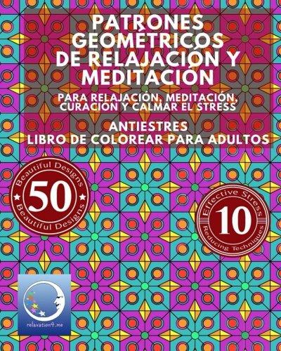 ANTIESTRES Libro De Colorear Para Adultos: Patrones Geométricos De Relajación Y Meditación - Para Relajación, Meditación, Curación Y Calmar El Stress Zen Meditación Y Para Calmar El Stress