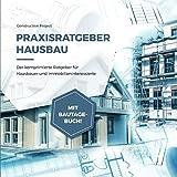 Praxisratgeber Hausbau: Der komprimierte Ratgeber für Hausbauer und Immobilieninteressierte, mit Bautagebuch!