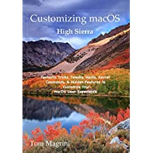 Customizing Macos High Sierra Edition: Fantastic Tricks, Tweaks, Hacks, Secret Commands, & Hidden Features to Customize Your Macos User Experience