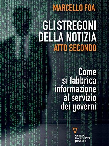 Gli stregoni della notizia. Atto secondo. Come si fabbrica informazione al servizio dei governi (Italian Edition)
