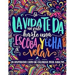 Un inspirador libro de colorear para adultos: Si la vida te da un palo, hazte una escoba y echa a volar: Un regalo original antiestrés para colorear ... a la relajación y el alivio del estrés)