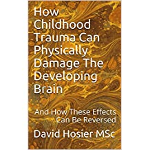How Childhood Trauma Can Physically Damage The Developing Brain: And How These Effects Can Be Reversed