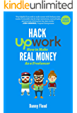 Hack Upwork: How to Make Real Money as a Freelancer: Work From Home and Create a Thriving Freelance Business 100% Online…