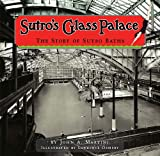 Sutro's Glass Palace: The Story of Sutro Baths - John A. Martini