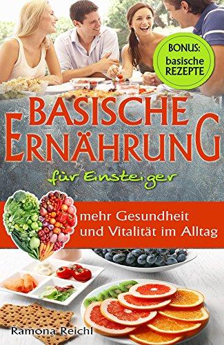 Basische Ernährung für Einsteiger - mehr Gesundheit und Vitalität im Alltag - BONUS: basische Rezepte