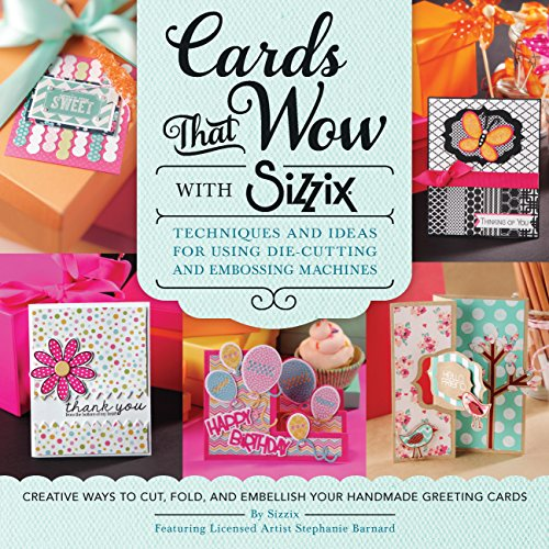 Cards That Wow with Sizzix: Techniques and Ideas for Using Die-Cutting and Embossing Machines - Creative Ways to Cut, Fold, and Embellish Your Han (A Cut Above) -