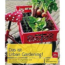 Das ist Urban Gardening!: Die neuen Stadtgärtner und ihre kreativen Projekte