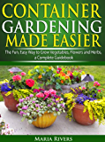 Container Gardening Made Easier: The Fun, Easy Way to Grow Vegetables, Flowers and Herbs: a Complete Guidebook (English Edition)