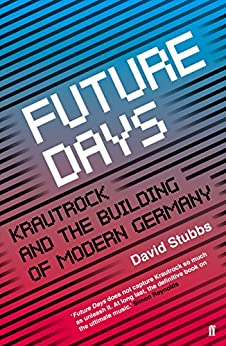 Future Days: Krautrock and the Building of Modern Germany (English Edition) par [Stubbs, David]