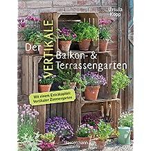 Der vertikale Balkon- & Terrassengarten: Mit einem Extrakapitel: Vertikaler Zimmergarten