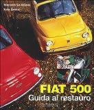 Fiat 500. Guida al restauro. Ediz. illustrata