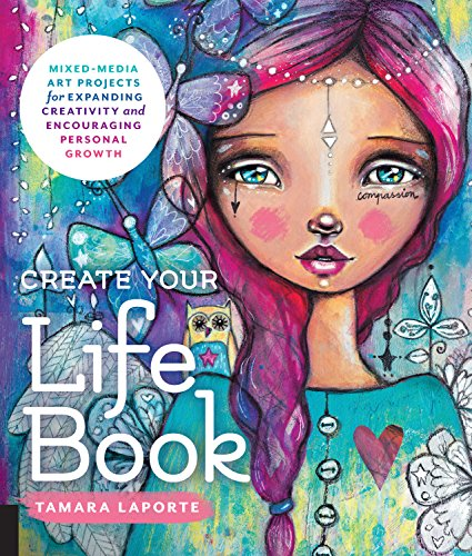 Create Your Life Book: Mixed-Media Art Projects for Expanding Creativity and Encouraging Personal Growth por Tamara Laporte