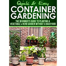 Container Gardening: The Beginner's Guide to Planting a Vegetable & Herb Garden without a Backyard (Quick and Easy Series) (English Edition)
